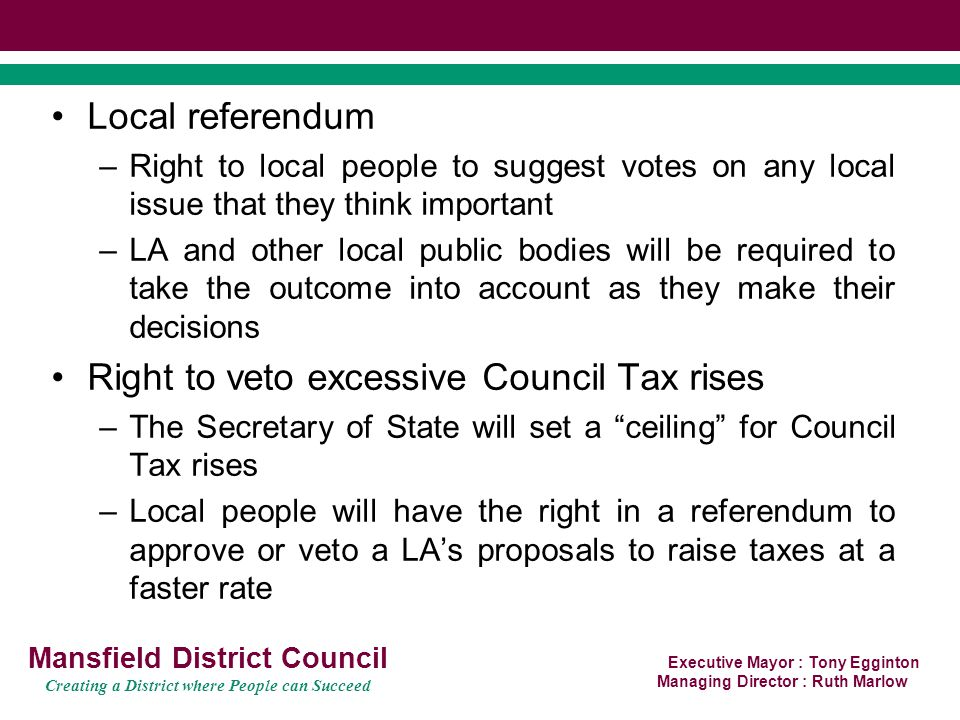Executive Mayor : Tony Egginton Managing Director : Ruth Marlow Mansfield District Council Creating a District where People can Succeed LGA support amendments to the Bill which will: Delete Secretary of State powers to force an area to have a mayor Delete the post of shadow mayor Delete order making powers of Secretary of State to determine how local referendum are conducted Delete Secretary of State powers to prescribe exactly how localism should work