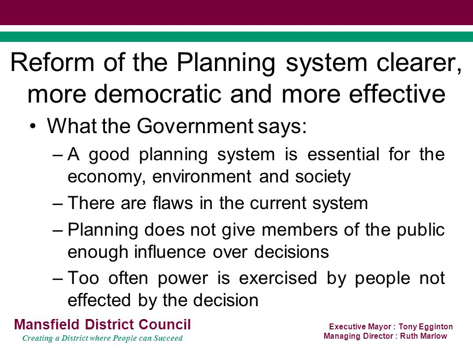 Executive Mayor : Tony Egginton Managing Director : Ruth Marlow Mansfield District Council Creating a District where People can Succeed Planning –ensure neighbourhood forums are representative and democratic giving ward councillors a stronger role –Delete the requirement for a referendum where there is agreement on the neighbourhood plan –Delete further prescriptive powers of the Secretary of State –Delete powers of Secretary of State to force Councils to pass community infrastructure levy to any other person