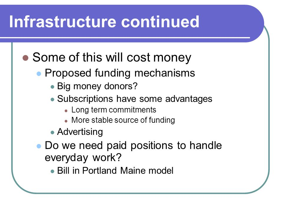 Infrastructure continued Some of this will cost money Proposed funding mechanisms Big money donors.