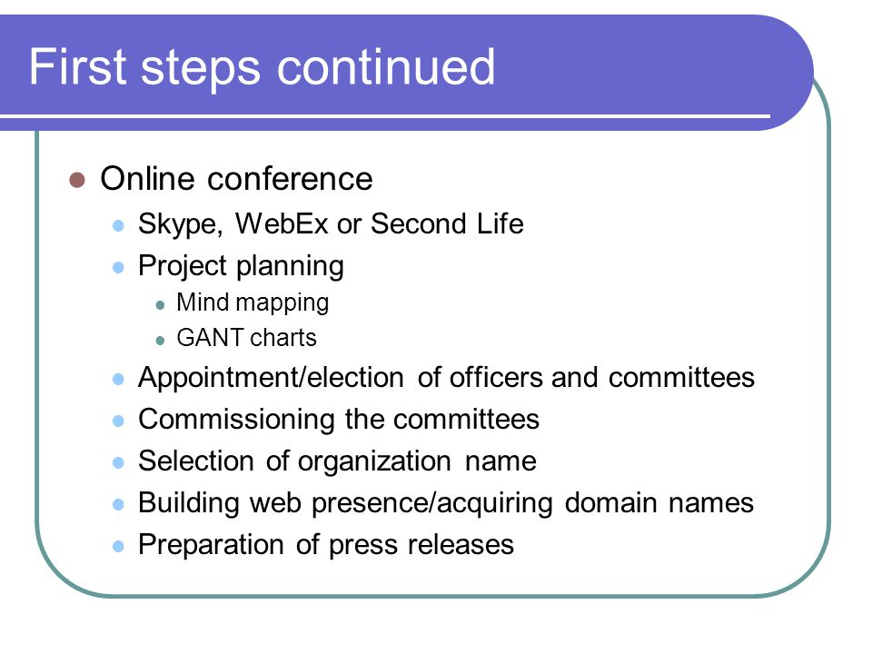 First steps continued Online conference Skype, WebEx or Second Life Project planning Mind mapping GANT charts Appointment/election of officers and committees Commissioning the committees Selection of organization name Building web presence/acquiring domain names Preparation of press releases