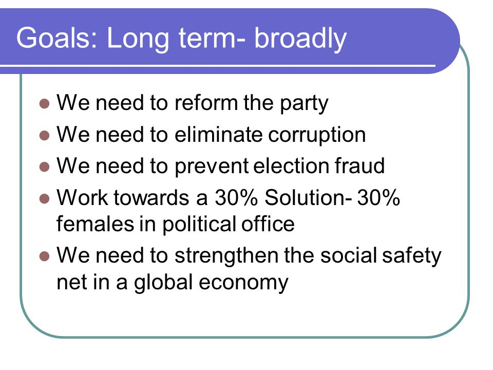 Goals: Long term- broadly We need to reform the party We need to eliminate corruption We need to prevent election fraud Work towards a 30% Solution- 30% females in political office We need to strengthen the social safety net in a global economy