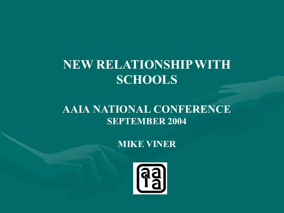 NEW RELATIONSHIP WITH SCHOOLS AAIA NATIONAL CONFERENCE SEPTEMBER 2004 MIKE VINER