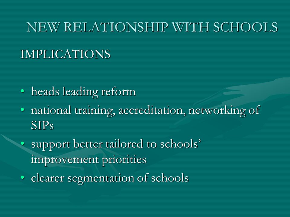 NEW RELATIONSHIP WITH SCHOOLS IMPLICATIONS heads leading reformheads leading reform national training, accreditation, networking of SIPsnational training, accreditation, networking of SIPs support better tailored to schools' improvement prioritiessupport better tailored to schools' improvement priorities clearer segmentation of schoolsclearer segmentation of schools