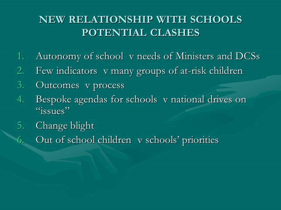 NEW RELATIONSHIP WITH SCHOOLS POTENTIAL CLASHES 1.Autonomy of school v needs of Ministers and DCSs 2.Few indicators v many groups of at-risk children 3.Outcomes v process 4.Bespoke agendas for schools v national drives on issues 5.Change blight 6.Out of school children v schools' priorities