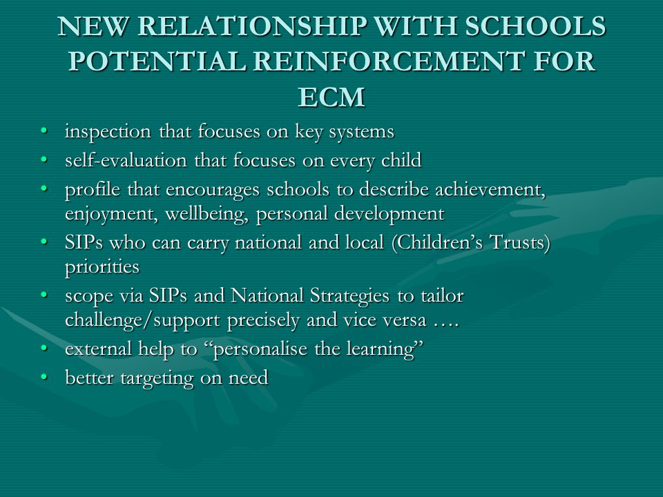 NEW RELATIONSHIP WITH SCHOOLS POTENTIAL REINFORCEMENT FOR ECM inspection that focuses on key systemsinspection that focuses on key systems self-evaluation that focuses on every childself-evaluation that focuses on every child profile that encourages schools to describe achievement, enjoyment, wellbeing, personal developmentprofile that encourages schools to describe achievement, enjoyment, wellbeing, personal development SIPs who can carry national and local (Children's Trusts) prioritiesSIPs who can carry national and local (Children's Trusts) priorities scope via SIPs and National Strategies to tailor challenge/support precisely and vice versa ….scope via SIPs and National Strategies to tailor challenge/support precisely and vice versa ….