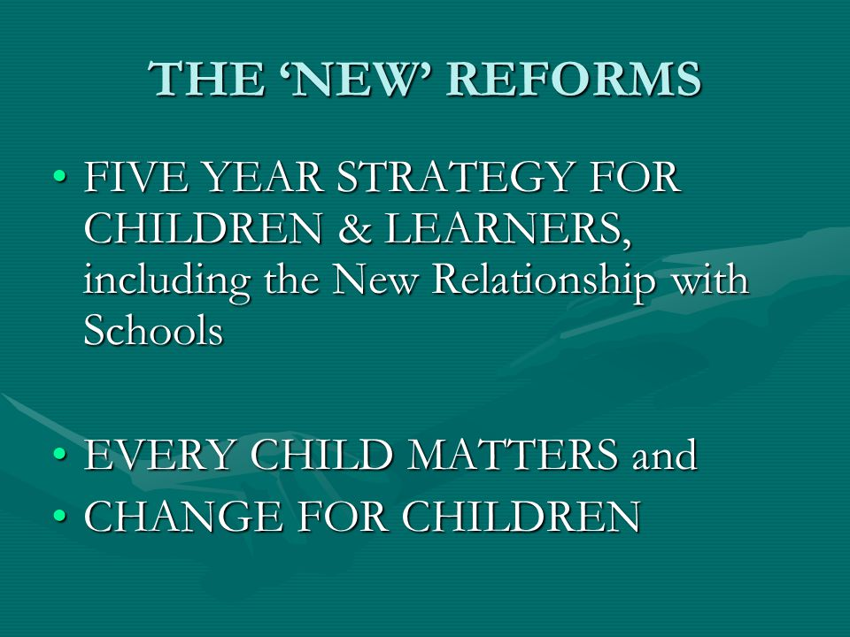 THE 'NEW' REFORMS FIVE YEAR STRATEGY FOR CHILDREN & LEARNERS, including the New Relationship with SchoolsFIVE YEAR STRATEGY FOR CHILDREN & LEARNERS, including the New Relationship with Schools EVERY CHILD MATTERS andEVERY CHILD MATTERS and CHANGE FOR CHILDRENCHANGE FOR CHILDREN