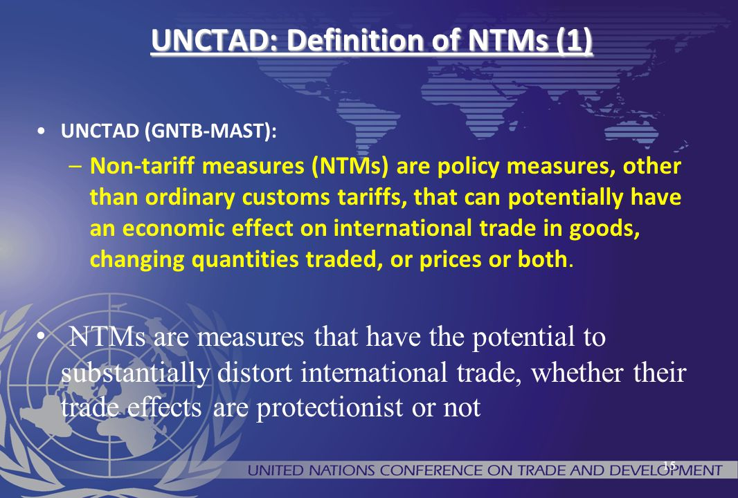 UNCTAD: Definition of NTMs (1) UNCTAD (GNTB-MAST): –Non-tariff measures (NTMs) are policy measures, other than ordinary customs tariffs, that can pote