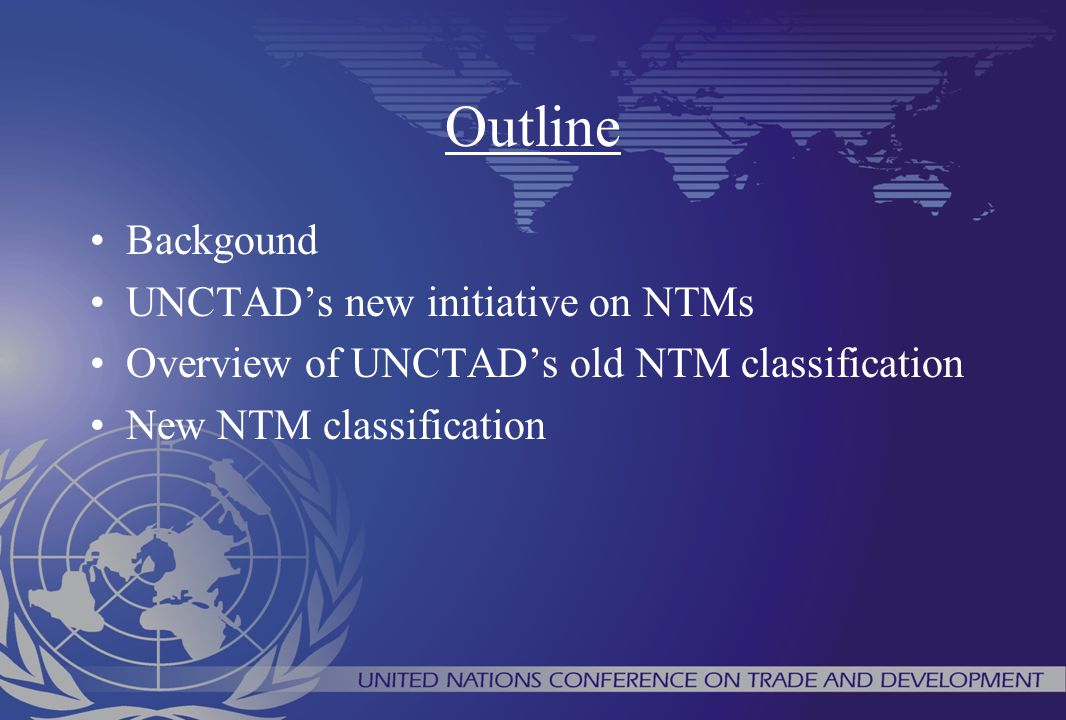 Outline Backgound UNCTAD's new initiative on NTMs Overview of UNCTAD's old NTM classification New NTM classification