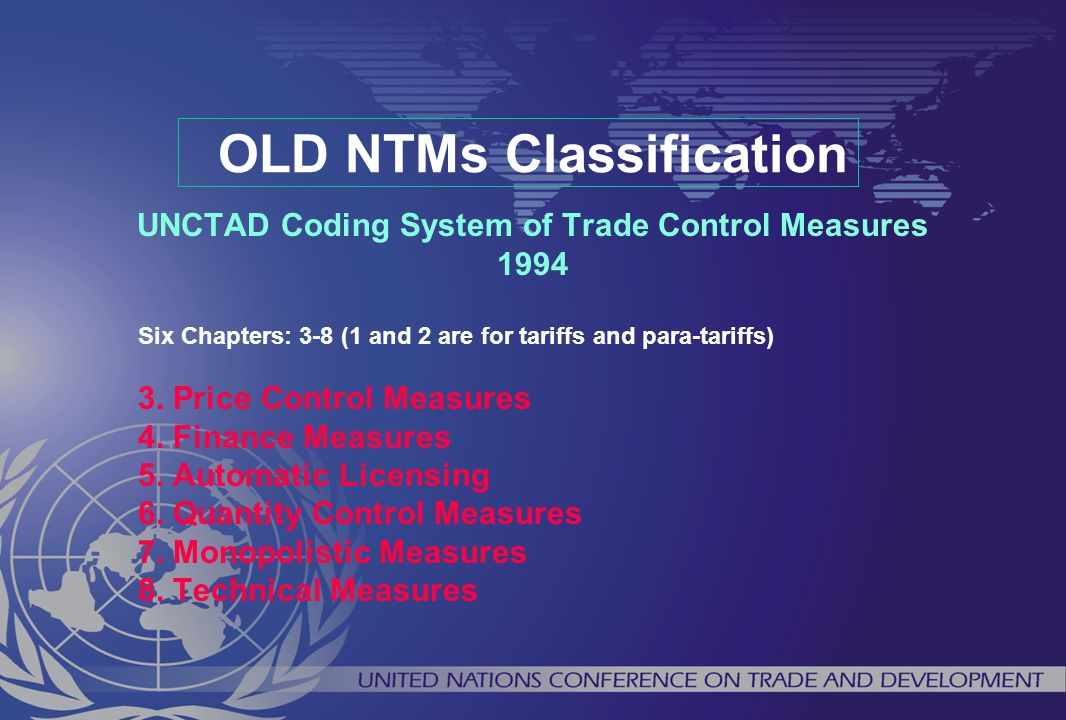 OLD NTMs Classification UNCTAD Coding System of Trade Control Measures 1994 Six Chapters: 3-8 (1 and 2 are for tariffs and para-tariffs) 3. Price Cont