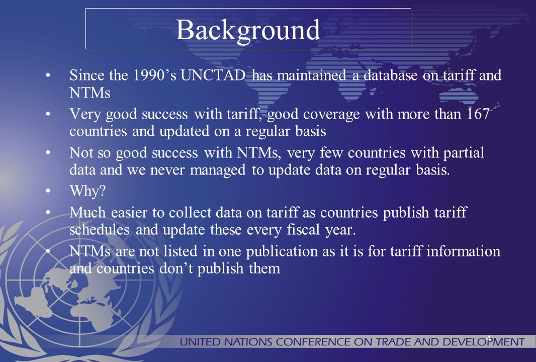 4 Since the 1990's UNCTAD has maintained a database on tariff and NTMs Very good success with tariff, good coverage with more than 167 countries and u