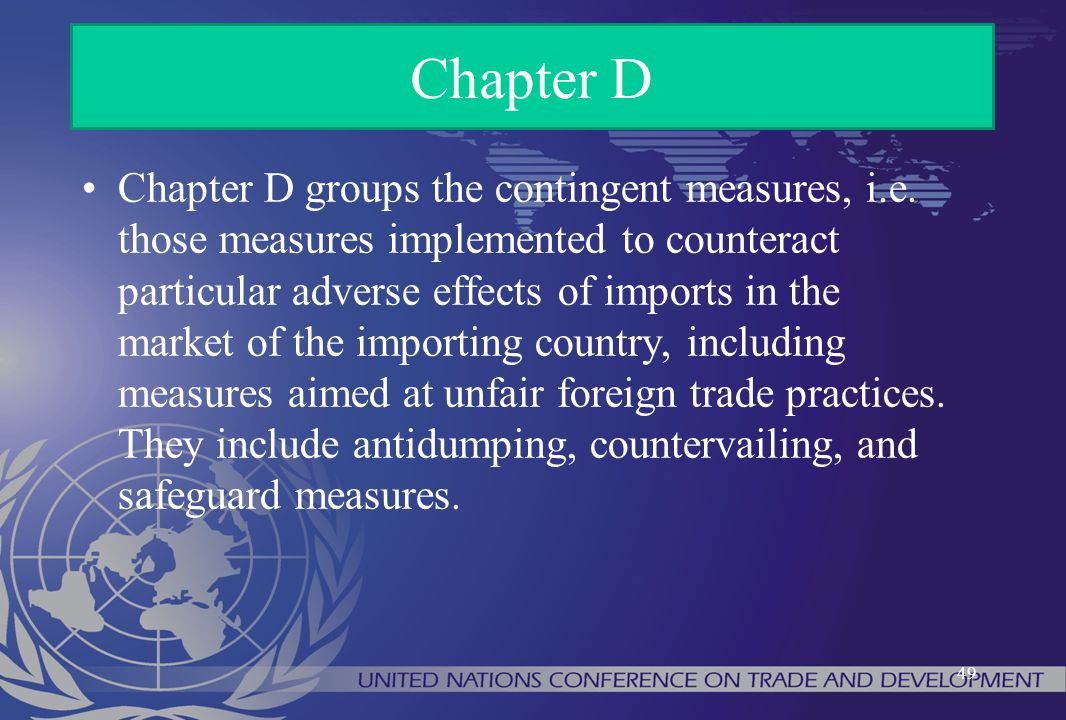 Chapter D groups the contingent measures, i.e. those measures implemented to counteract particular adverse effects of imports in the market of the imp