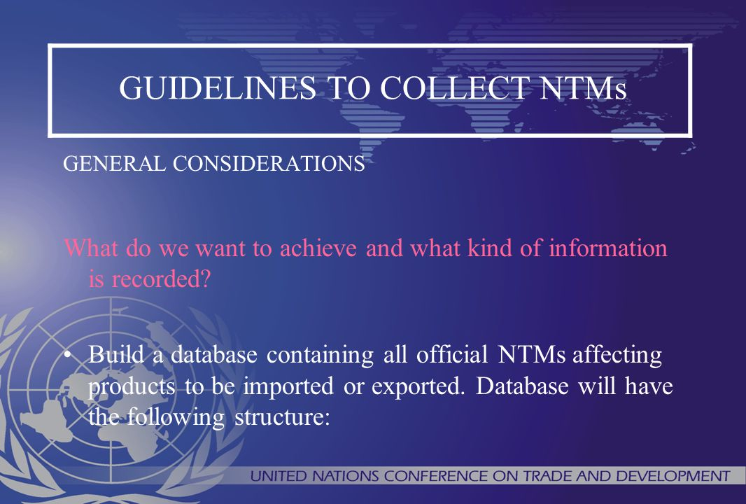 GUIDELINES TO COLLECT NTMs GENERAL CONSIDERATIONS What do we want to achieve and what kind of information is recorded? Build a database containing all