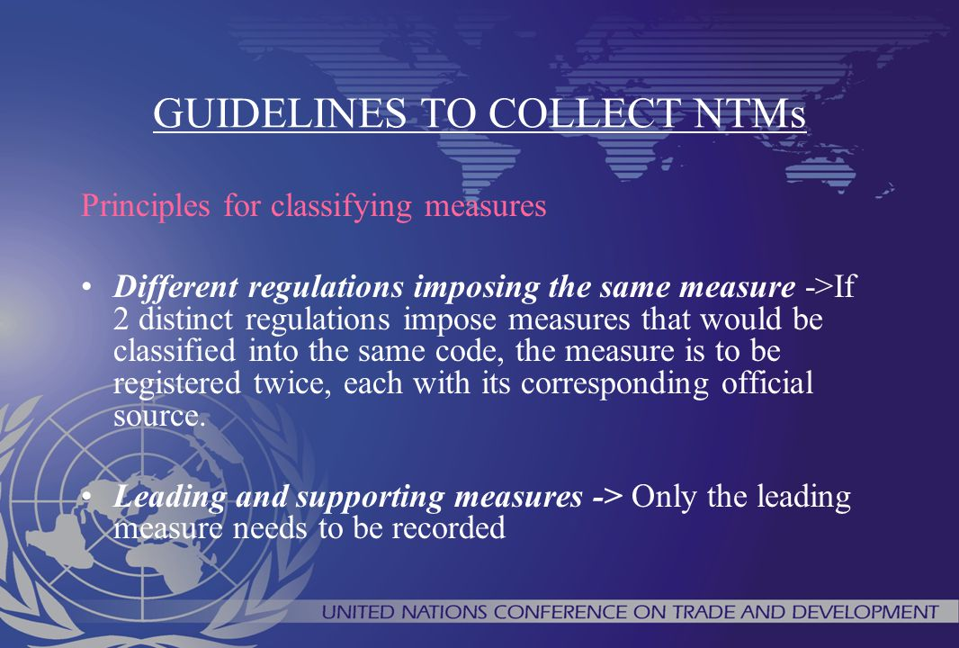 GUIDELINES TO COLLECT NTMs Principles for classifying measures Different regulations imposing the same measure ->If 2 distinct regulations impose meas