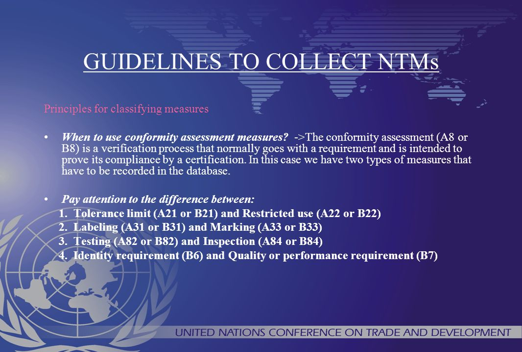 GUIDELINES TO COLLECT NTMs Principles for classifying measures When to use conformity assessment measures? ->The conformity assessment (A8 or B8) is a