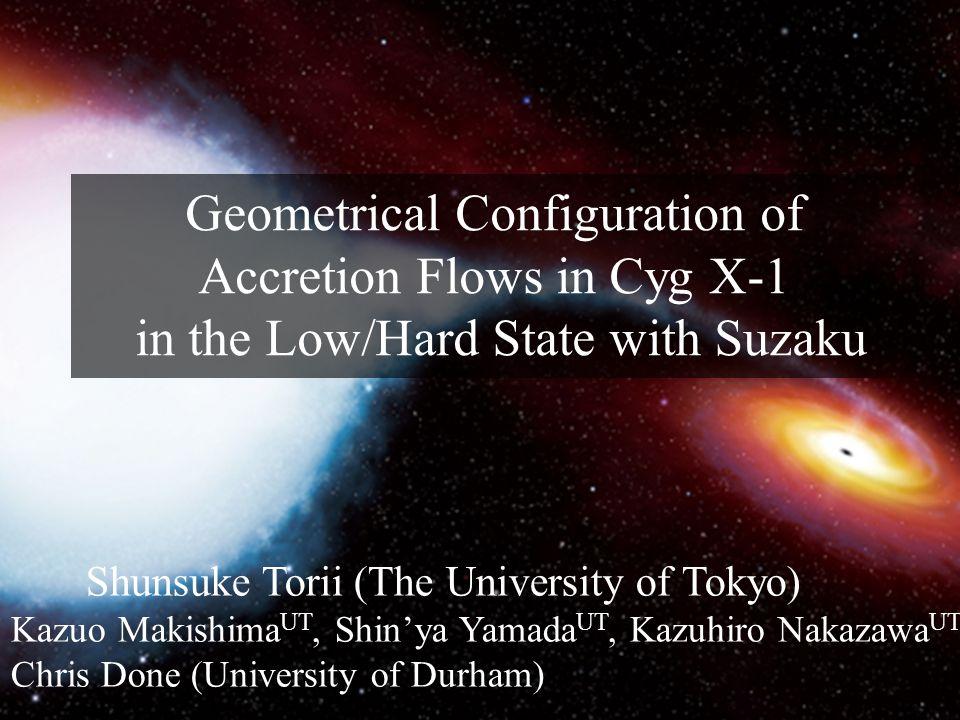 10.10.12 1 High Energy View of Accreting Objects: AGN and X-ray Binaries Geometrical Configuration of Accretion Flows in Cyg X-1 in the Low/Hard State with Suzaku Shunsuke Torii (The University of Tokyo) Kazuo Makishima UT, Shin'ya Yamada UT, Kazuhiro Nakazawa UT, Chris Done (University of Durham)