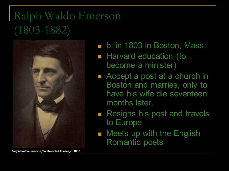 Ralph Waldo Emerson (1803-1882) b. in 1803 in Boston, Mass. Harvard education (to become a minister) Accept a post at a church in Boston and marries,