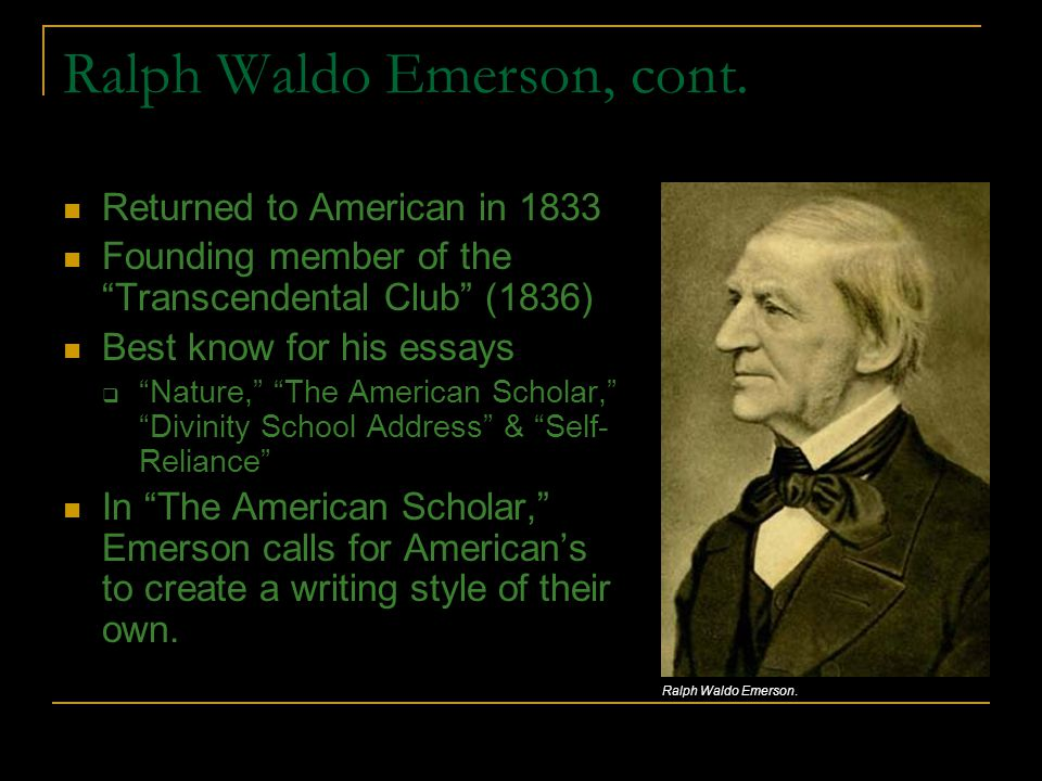 "Ralph Waldo Emerson, cont. Returned to American in 1833 Founding member of the ""Transcendental Club"" (1836) Best know for his essays  ""Nature,"" ""The"