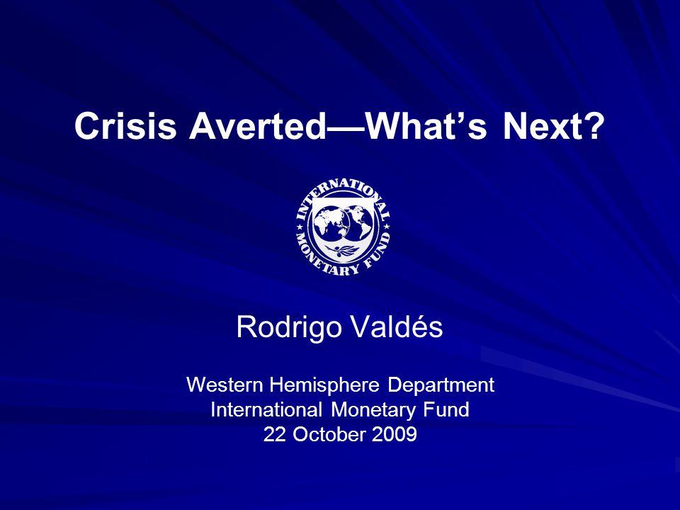 Crisis Averted—What's Next? Rodrigo Valdés Western Hemisphere Department International Monetary Fund 22 October 2009