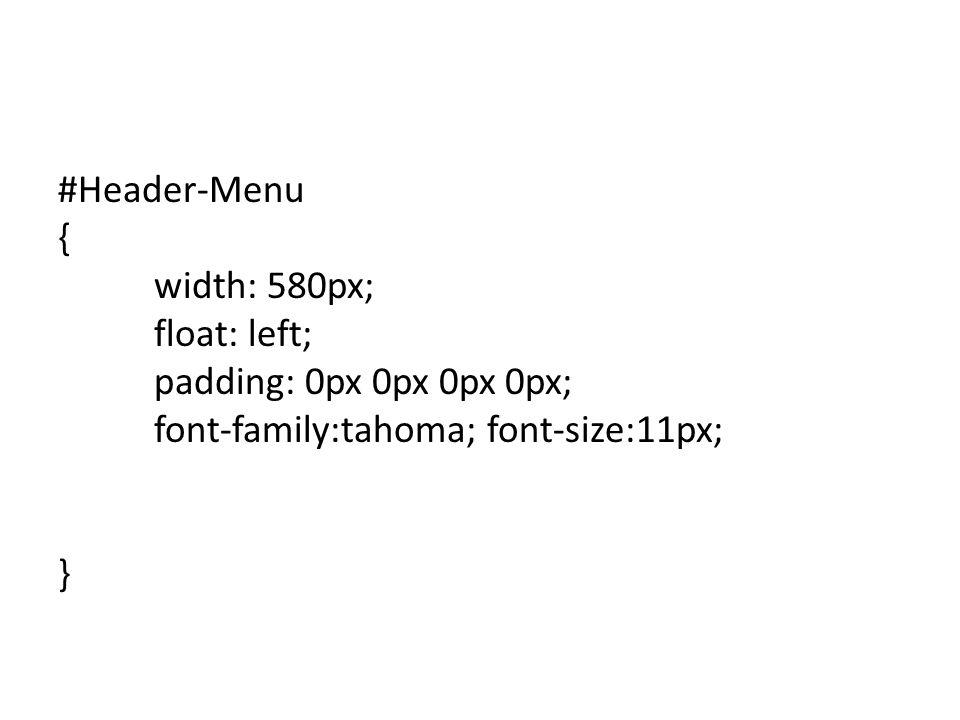 #Header-Menu { width: 580px; float: left; padding: 0px 0px 0px 0px; font-family:tahoma; font-size:11px; }