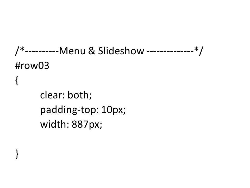 /*----------Menu & Slideshow --------------*/ #row03 { clear: both; padding-top: 10px; width: 887px; }