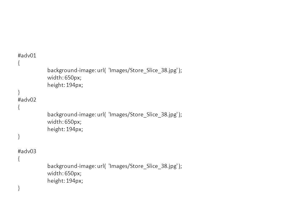 #adv01 { background-image: url( 'Images/Store_Slice_38.jpg' ); width: 650px; height: 194px; } #adv02 { background-image: url( 'Images/Store_Slice_38.j