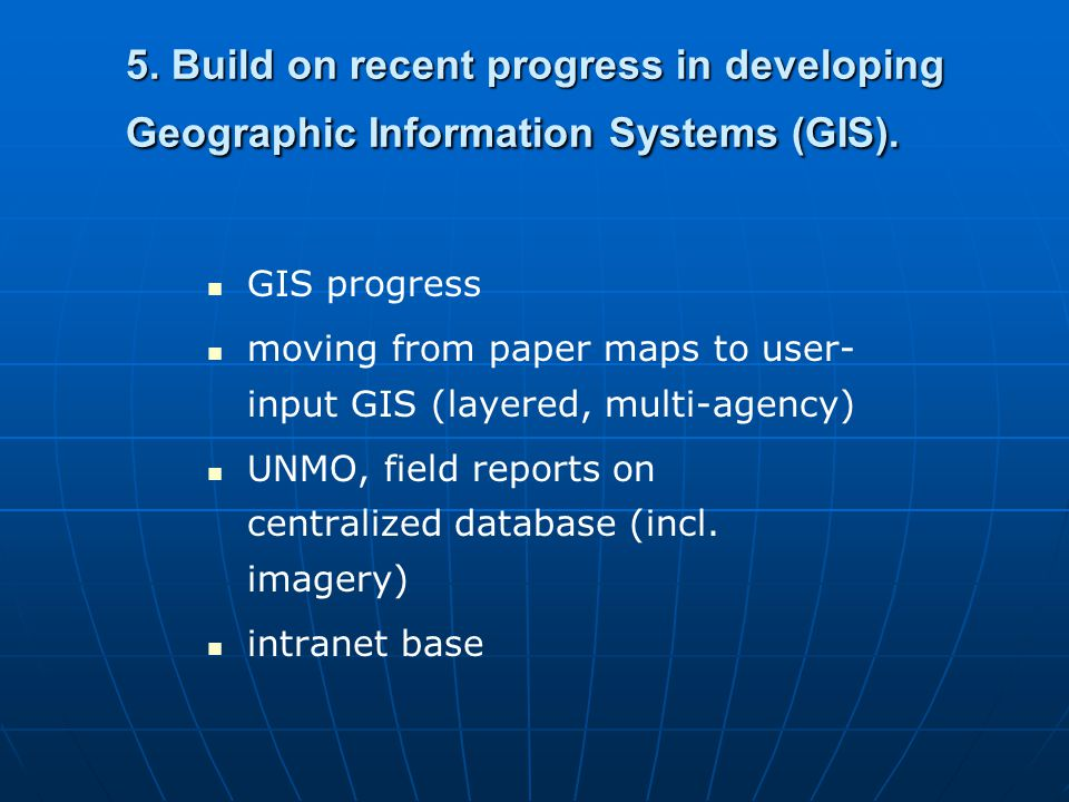5. Build on recent progress in developing Geographic Information Systems (GIS). GIS progress moving from paper maps to user- input GIS (layered, multi