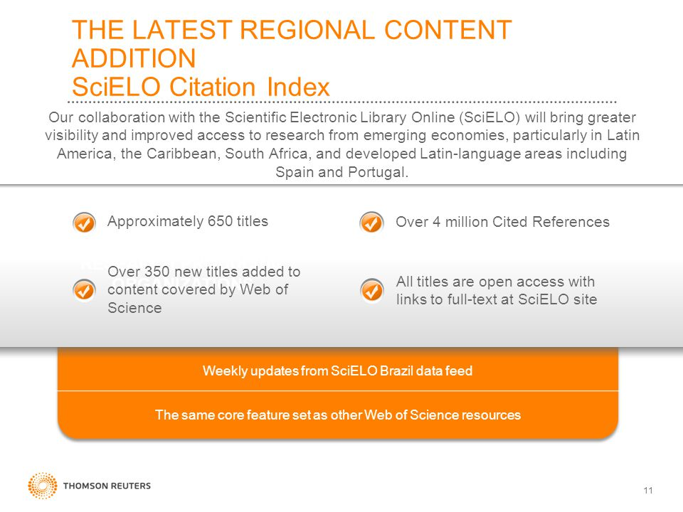 11 THE LATEST REGIONAL CONTENT ADDITION SciELO Citation Index Our collaboration with the Scientific Electronic Library Online (SciELO) will bring greater visibility and improved access to research from emerging economies, particularly in Latin America, the Caribbean, South Africa, and developed Latin-language areas including Spain and Portugal.
