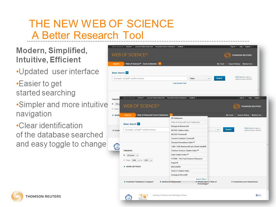 Modern, Simplified, Intuitive, Efficient Updated user interface Easier to get started searching Simpler and more intuitive navigation Clear identification of the database searched and easy toggle to change THE NEW WEB OF SCIENCE A Better Research Tool