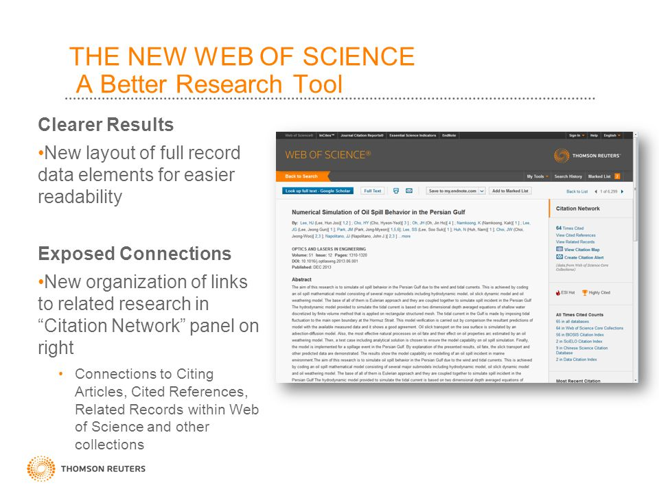 THE NEW WEB OF SCIENCE A Better Research Tool Clearer Results New layout of full record data elements for easier readability Exposed Connections New organization of links to related research in Citation Network panel on right Connections to Citing Articles, Cited References, Related Records within Web of Science and other collections