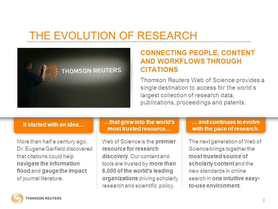 2 THE EVOLUTION OF RESEARCH CONNECTING PEOPLE, CONTENT AND WORKFLOWS THROUGH CITATIONS Thomson Reuters Web of Science provides a single destination to access for the world's largest collection of research data, publications, proceedings and patents.