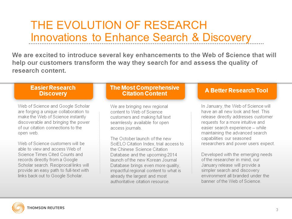 3 THE EVOLUTION OF RESEARCH Innovations to Enhance Search & Discovery We are excited to introduce several key enhancements to the Web of Science that will help our customers transform the way they search for and assess the quality of research content.