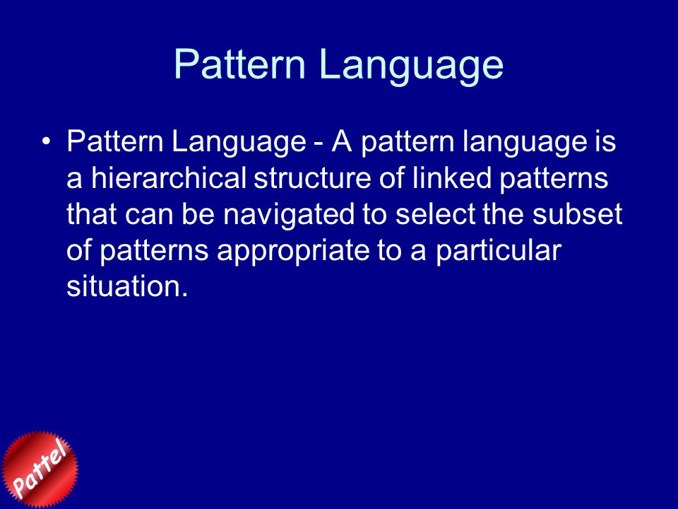 Pattern Language Pattern Language - A pattern language is a hierarchical structure of linked patterns that can be navigated to select the subset of patterns appropriate to a particular situation.