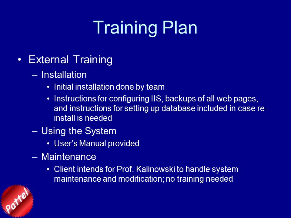 Training Plan External Training –Installation Initial installation done by team Instructions for configuring IIS, backups of all web pages, and instructions for setting up database included in case re- install is needed –Using the System User's Manual provided –Maintenance Client intends for Prof.