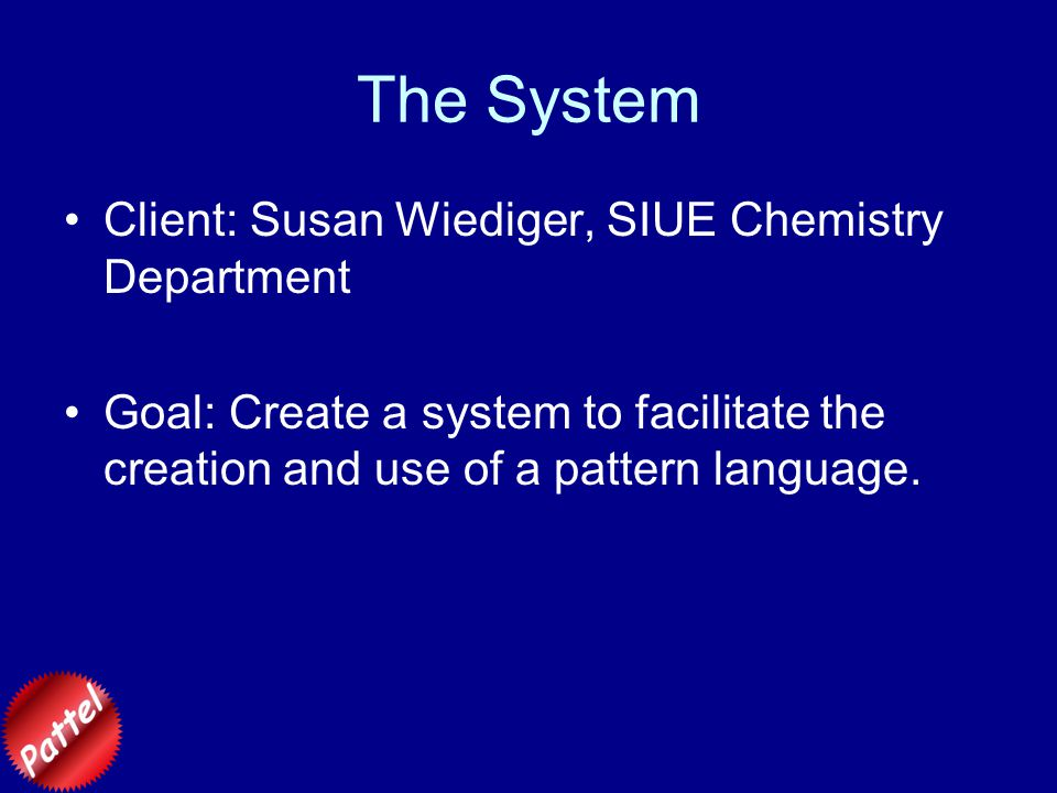 The System Client: Susan Wiediger, SIUE Chemistry Department Goal: Create a system to facilitate the creation and use of a pattern language.