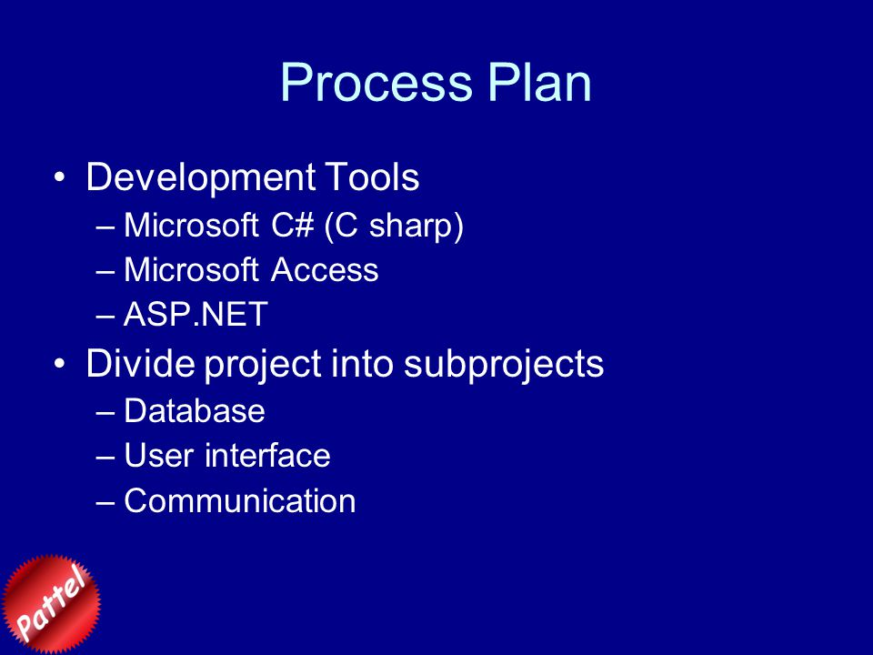 Process Plan Development Tools –Microsoft C# (C sharp) –Microsoft Access –ASP.NET Divide project into subprojects –Database –User interface –Communication