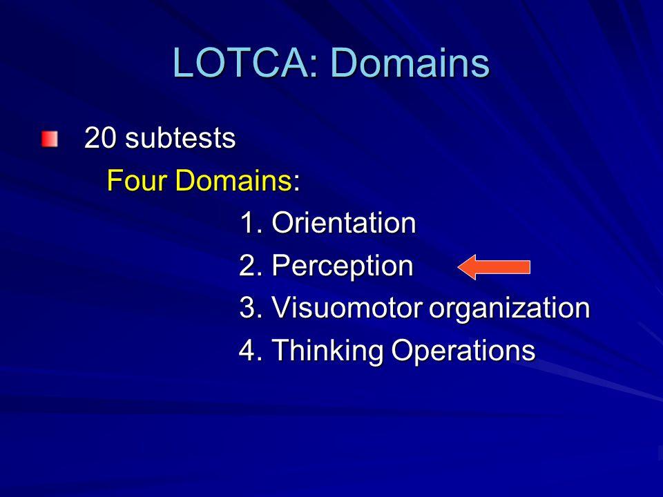 LOTCA: Domains 20 subtests Four Domains: 1. Orientation 2. Perception 3. Visuomotor organization 4. Thinking Operations