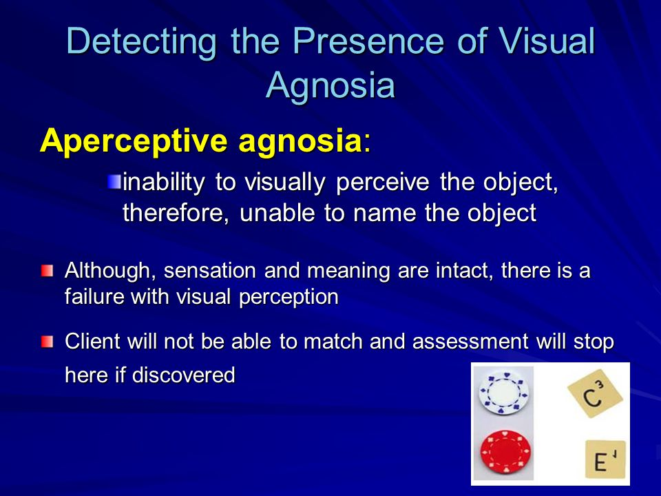 Detecting the Presence of Visual Agnosia Aperceptive agnosia: inability to visually perceive the object, therefore, unable to name the object Although, sensation and meaning are intact, there is a failure with visual perception Client will not be able to match and assessment will stop here if discovered