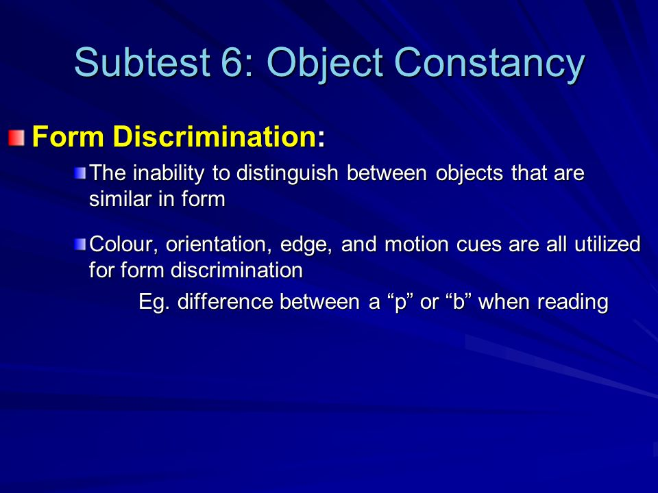 Subtest 6: Object Constancy Form Discrimination: The inability to distinguish between objects that are similar in form Colour, orientation, edge, and motion cues are all utilized for form discrimination Eg.