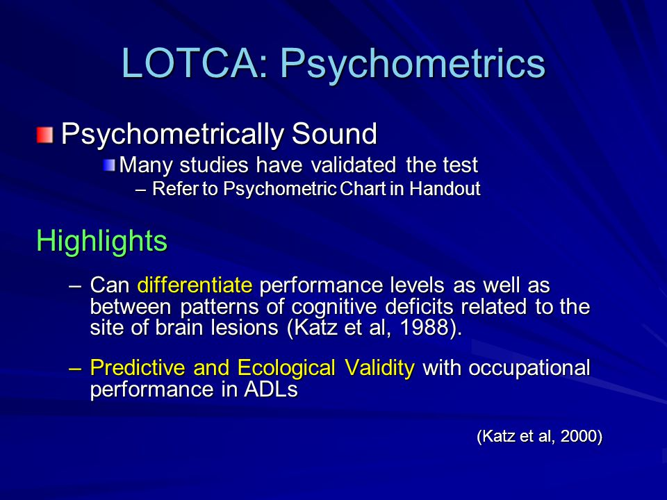 LOTCA: Psychometrics Psychometrically Sound Many studies have validated the test –Refer to Psychometric Chart in Handout Highlights –Can differentiate performance levels as well as between patterns of cognitive deficits related to the site of brain lesions (Katz et al, 1988).
