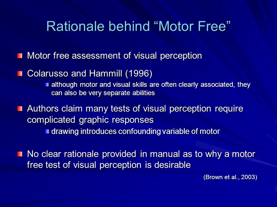Rationale behind Motor Free Motor free assessment of visual perception Colarusso and Hammill (1996) although motor and visual skills are often clearly associated, they can also be very separate abilities Authors claim many tests of visual perception require complicated graphic responses drawing introduces confounding variable of motor No clear rationale provided in manual as to why a motor free test of visual perception is desirable (Brown et al., 2003)
