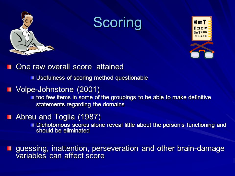 Scoring One raw overall score attained Usefulness of scoring method questionable Volpe-Johnstone (2001) too few items in some of the groupings to be able to make definitive statements regarding the domains Abreu and Toglia (1987) Dichotomous scores alone reveal little about the person's functioning and should be eliminated guessing, inattention, perseveration and other brain-damage variables can affect score