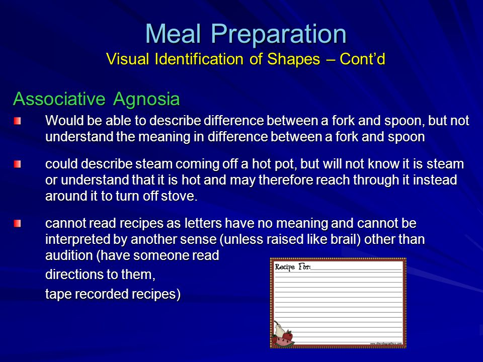 Meal Preparation Visual Identification of Shapes – Cont'd Associative Agnosia Would be able to describe difference between a fork and spoon, but not understand the meaning in difference between a fork and spoon could describe steam coming off a hot pot, but will not know it is steam or understand that it is hot and may therefore reach through it instead around it to turn off stove.