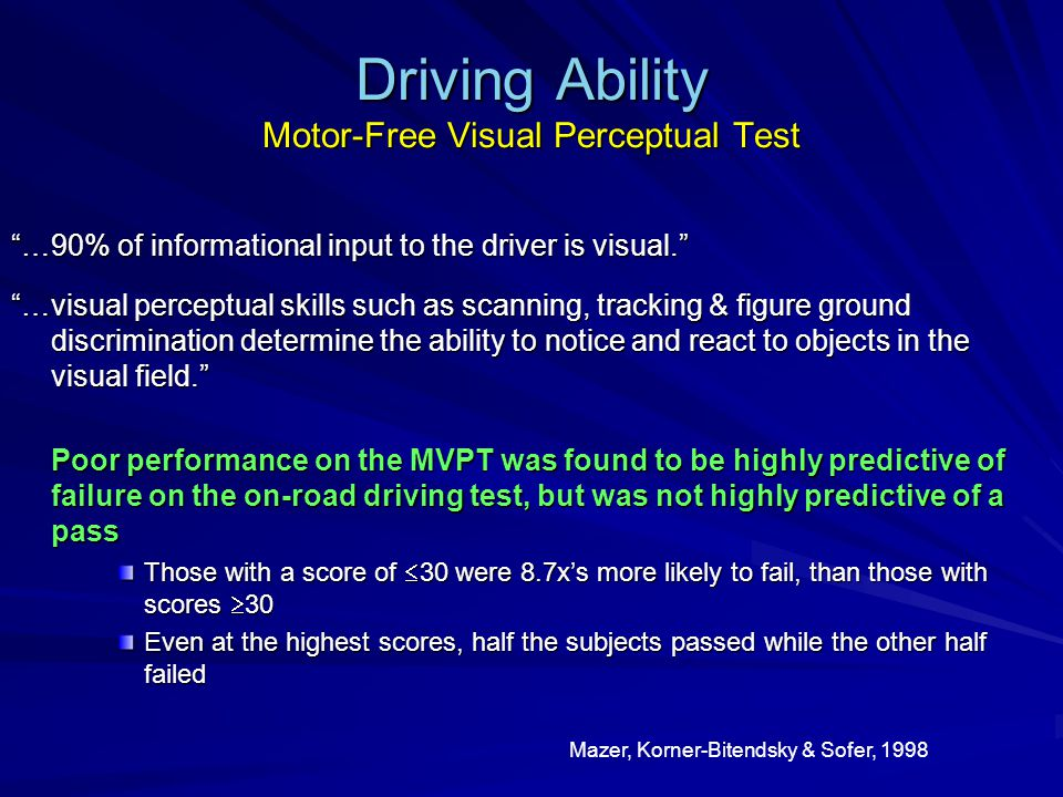 Driving Ability Motor-Free Visual Perceptual Test …90% of informational input to the driver is visual. …visual perceptual skills such as scanning, tracking & figure ground discrimination determine the ability to notice and react to objects in the visual field. Poor performance on the MVPT was found to be highly predictive of failure on the on-road driving test, but was not highly predictive of a pass Poor performance on the MVPT was found to be highly predictive of failure on the on-road driving test, but was not highly predictive of a pass Those with a score of  30 were 8.7x's more likely to fail, than those with scores  30 Even at the highest scores, half the subjects passed while the other half failed Mazer, Korner-Bitendsky & Sofer, 1998