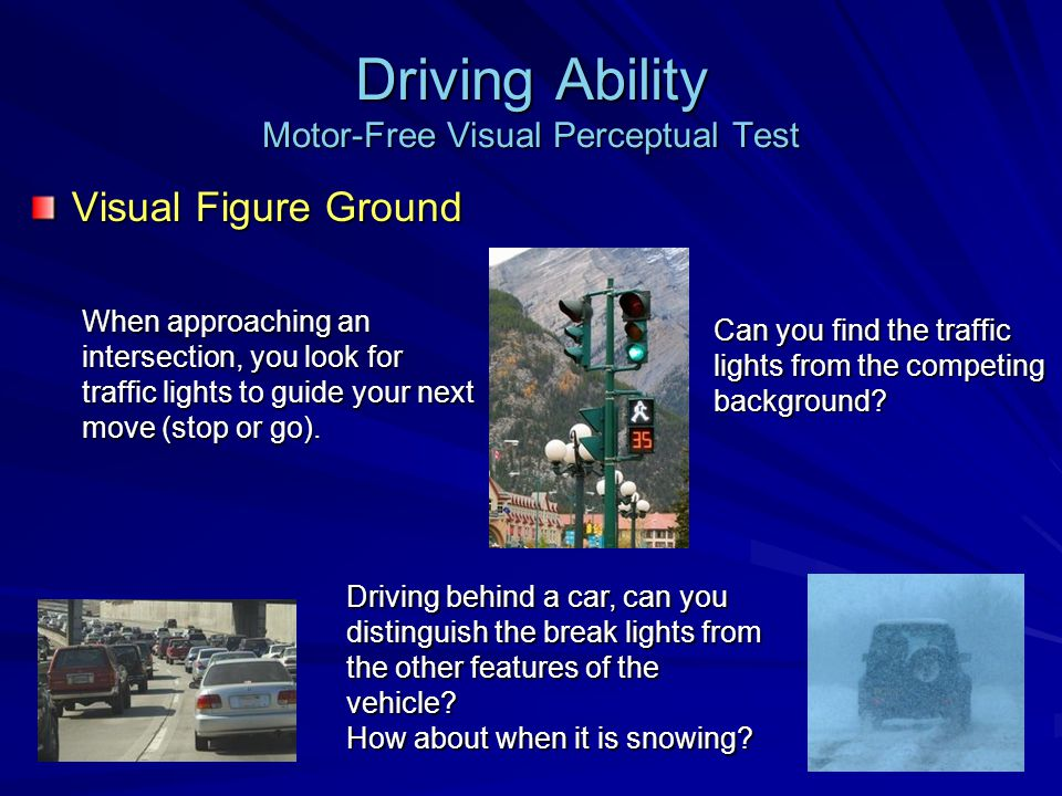 Driving Ability Motor-Free Visual Perceptual Test Visual Figure Ground Can you find the traffic lights from the competing background.