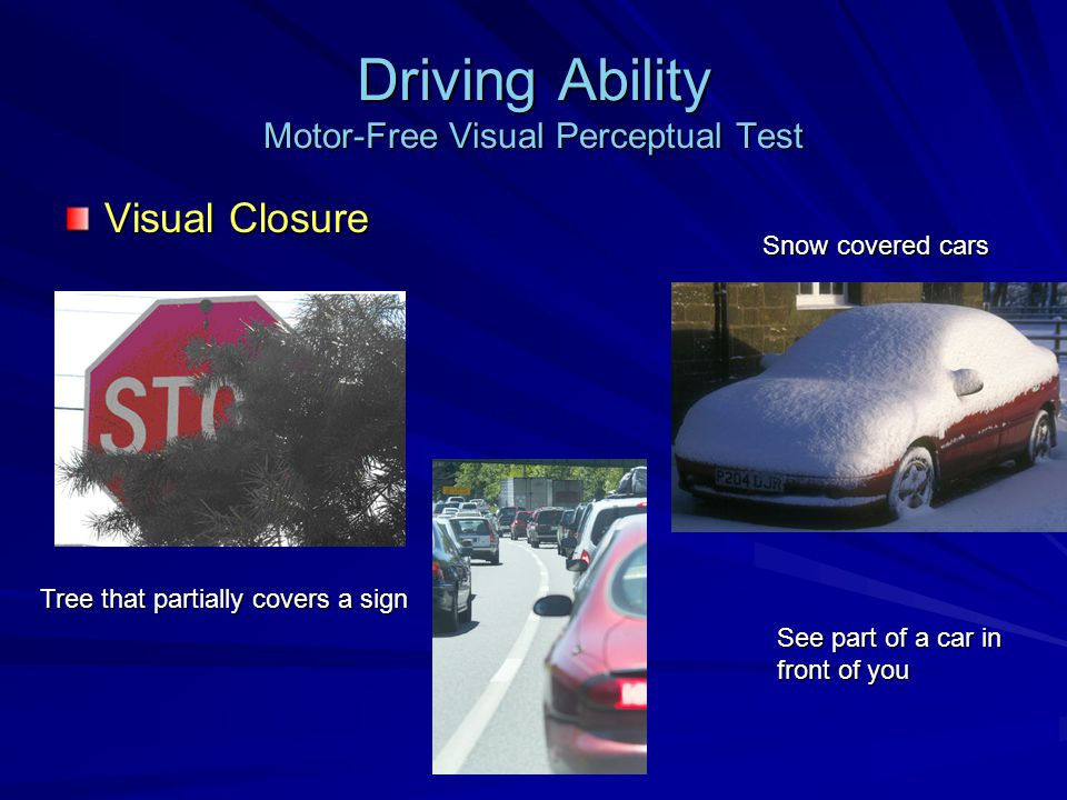 Driving Ability Motor-Free Visual Perceptual Test Visual Closure See part of a car in front of you Snow covered cars Tree that partially covers a sign