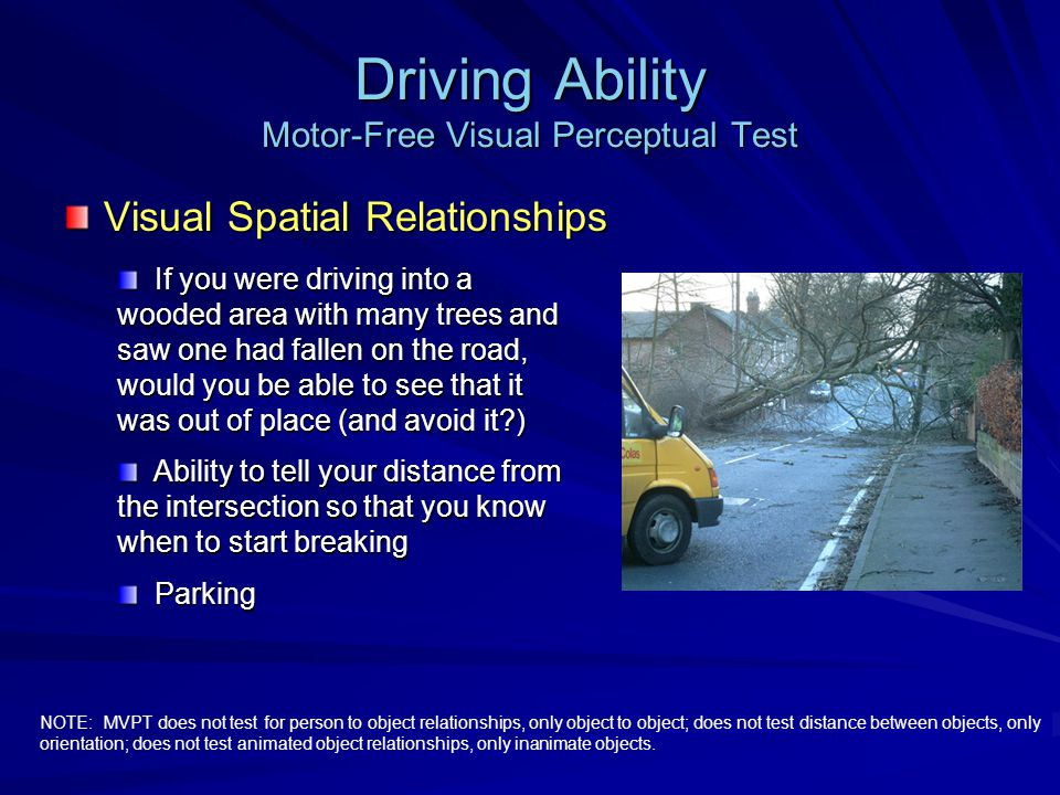 Driving Ability Motor-Free Visual Perceptual Test Visual Spatial Relationships NOTE: MVPT does not test for person to object relationships, only object to object; does not test distance between objects, only orientation; does not test animated object relationships, only inanimate objects.