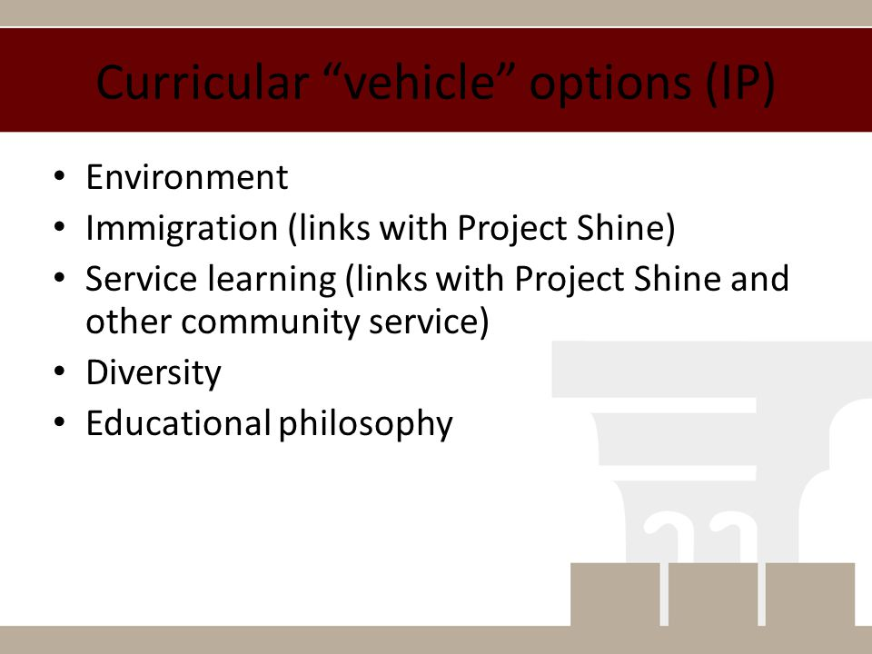 Curricular vehicle options (IP) Environment Immigration (links with Project Shine) Service learning (links with Project Shine and other community service) Diversity Educational philosophy
