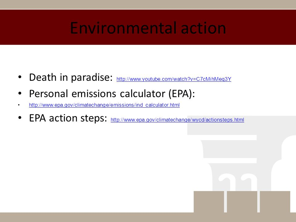 Environmental action Death in paradise: http://www.youtube.com/watch?v=C7cMihMeq3Y http://www.youtube.com/watch?v=C7cMihMeq3Y Personal emissions calculator (EPA): http://www.epa.gov/climatechange/emissions/ind_calculator.html EPA action steps: http://www.epa.gov/climatechange/wycd/actionsteps.html http://www.epa.gov/climatechange/wycd/actionsteps.html