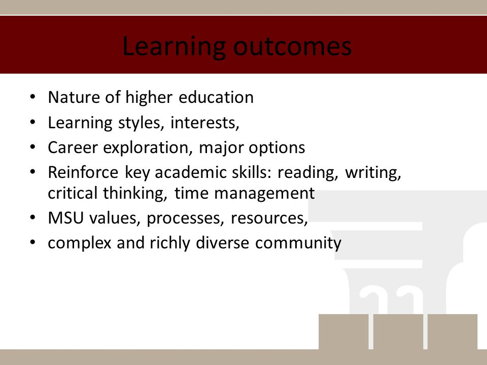 Learning outcomes Nature of higher education Learning styles, interests, Career exploration, major options Reinforce key academic skills: reading, writing, critical thinking, time management MSU values, processes, resources, complex and richly diverse community