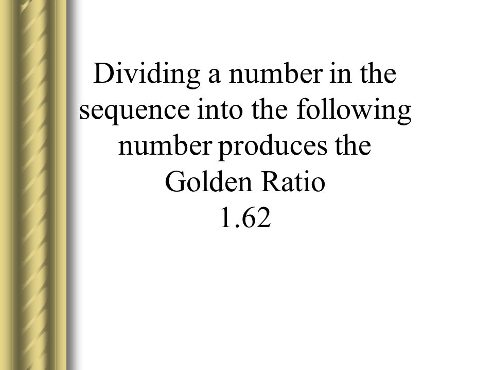 Dividing a number in the sequence into the following number produces the Golden Ratio 1.62